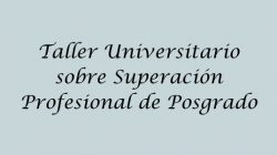 Taller Universitario sobre Superación Profesional de Posgrado