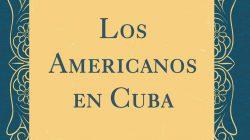 Diez razones para leer Los americanos en Cuba, de Enrique Collazo